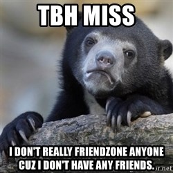 Confession Bear - tbh miss I don't really friendzone anyone cuz I don't have any friends.