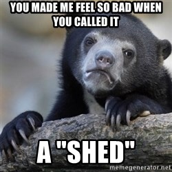 """Confession Bear - you made me feel so bad when you called it a """"shed"""""""
