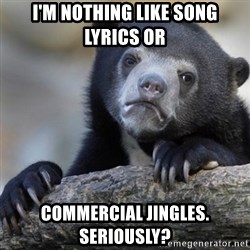 Confession Bear - I'm nothing like song lyrics or commercial jingles. Seriously?