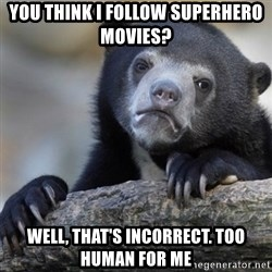 Confession Bear - you think I follow superhero movies? Well, that's incorrect. too human for me