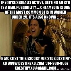 fuck me right jonah hill - If you're sexually active, getting an STD is a real possibility. ... Chlamydia is one of the most common STIs in women under 25. It's also known ... blacklist this escort for stds destiny xu www.destinyxu.com  514-980-0667 xdestiny.xu@gmail.com