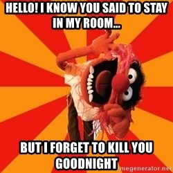 Animal Muppet - Hello! I know you said to stay in my room... But I forget to kill you goodnight