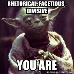 Advice Yoda - Rhetorical, Facetious , divisive you are