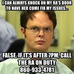 Dwight Meme - I CAN ALWAYS KNOCK ON MY RA'S DOOR TO HAVE HER COME FIX MY ISSUES... FALSE. IF IT'S AFTER 7PM, CALL THE RA ON DUTY                                                     860-933-4781