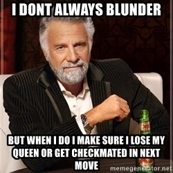 The Most Interesting Man In The World - I DONT ALWAYS BLUNDER BUT WHEN I DO I MAKE SURE I LOSE MY QUEEN OR GET CHECKMATED IN NEXT MOVE