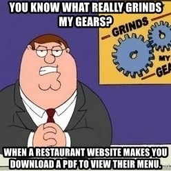 Grinds My Gears - You know what really grinds my gears? When a restaurant website makes you download a PDF to view their menu.