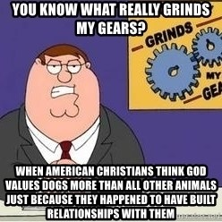 Grinds My Gears - You know what really grinds my gears? When American christians think god values dogs more than all other animals just because they happened to have built relationships with them