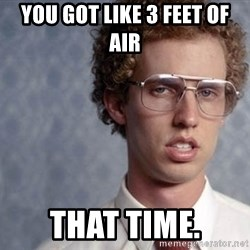 Napoleon Dynamite - You got like 3 feet of air That time.