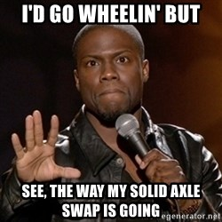 Kevin Hart - I'd go wheelin' bUt See, the way my solid aXle swap is going
