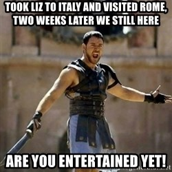 GLADIATOR - took liz to italy and visited rome, two weeks later we still here are you entertained yet!