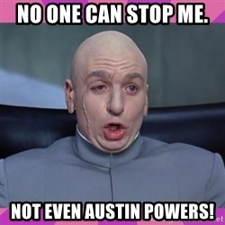 drevil - No one can stop me.  Not even Austin poweRs!
