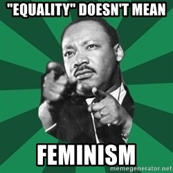 """Martin Luther King jr.  - """"equality"""" doesn't mean feminism"""