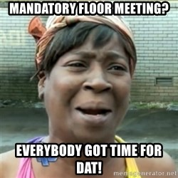Ain't Nobody got time fo that - Mandatory floor meeting? Everybody got time for dat!