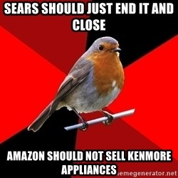 Retail Robin - sears should just end it and close  amazon should not sell kenmore appliances