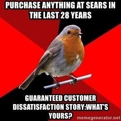 Retail Robin - purchase anything at sears in the last 28 years guaranteed customer dissatisfaction story:what's yours?