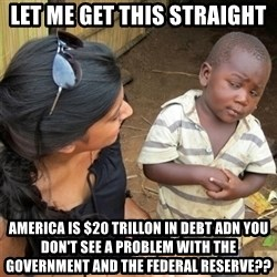 So You're Telling me - let me get this straight  America is $20 Trillon in debt adn you don't see a problem with the government and the Federal reserve??