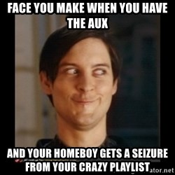 Tobey_Maguire - Face you make when you have the aux  and your homeboy gets a seizure from your crazy playlist