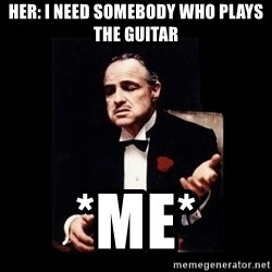The Godfather - Her: I need somebody who plays the guitar *ME*