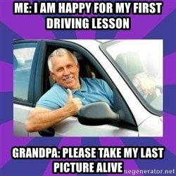 Perfect Driver - Me: I am happy for my first driving lesson Grandpa: Please take my last picture alive