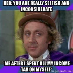 Sarcastic Wonka - Her: You are really selfish and inconsiderate *Me after i spent all my income tax on myself*