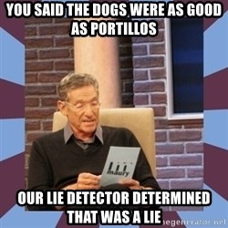 maury povich lol - YOu said the dogs were as good as Portillos Our Lie detector determined that was a lie