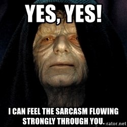 Star Wars Emperor - Yes, yes!  I can feel the sarcasm FLOWING strongly through you.