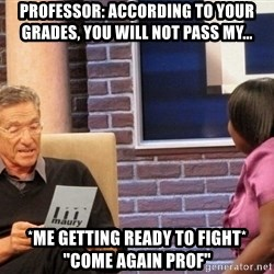 """Maury Lie Detector - Professor: According to your grades, you will not pass my... *me getting ready to fight* """"come again prof"""""""