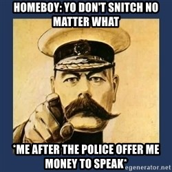 your country needs you - Homeboy: Yo don't snitch no matter what *Me after the police offer me money to speak*