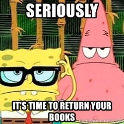Serious Spongebob - seriously it's time to return your books