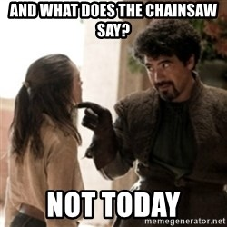Not today arya - and what does the chainsaw say? not today
