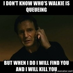 liam neeson taken - i don't know who's walkie is queueing but when i do i will find you and i will kill you