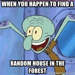 calamardo me vale - When you happen to find a  random house in the forest