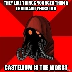 Advice Techpriest - They like things younger than a thousand years old Castellum is the worst