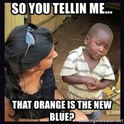 Skeptical third-world kid - so you tellin me... that orange is the new blue?