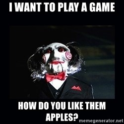 saw jigsaw meme - I want to play a game How do you like them apples?
