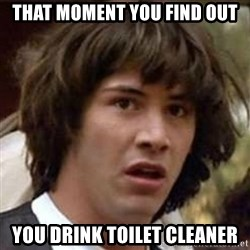Conspiracy Keanu - that moment you FIND OUT You drink toilet cleaner