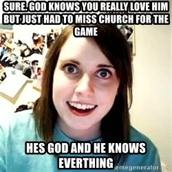 Overly Attached Girlfriend - sure. God knows you really love him but just had to miss church for the Game Hes god and he knOws everthing