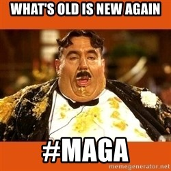 Fat Guy - what's old is new again #maga