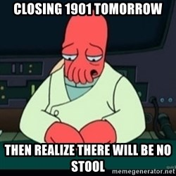 Sad Zoidberg - closing 1901 tomorrow then realize there will be no stool
