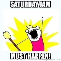 All the things - Saturday jaM Must happen!