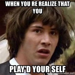 Conspiracy Keanu - When you Re realize that you  Play'd your self