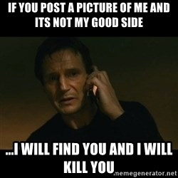 liam neeson taken - If you post a picture of me and its not my good side ...I will find you and I will kill you