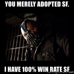 Bane Meme - You merely adopted SF. I HAVE 100% WIN Rate sf