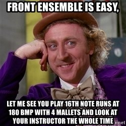Willy Wonka - Front ensemble is easy, Let me see you play 16th note runs at 180 bmp with 4 mallets and look at your instructor the whole time