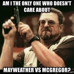 am i the only one around here - Am i the only one who doesn't care about  Mayweather vs Mcgregor?