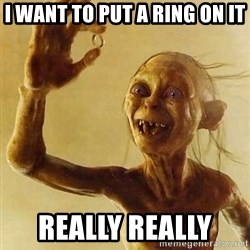 Gollum with ring - I want to put a ring On it Really really