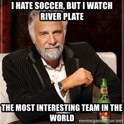 The Most Interesting Man In The World - I HATE SOCCEr, But I watch RIVER PLATE the most interesting team in the world