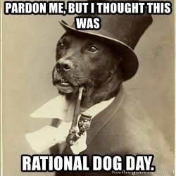 rich dog - pardon me, but i thought this was rational dog day.