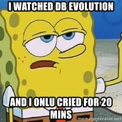 Only Cried for 20 minutes Spongebob - i watched db evolution and i onlu cried for 20 mins