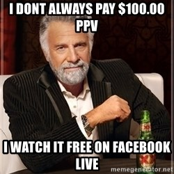 The Most Interesting Man In The World - I dont always pay $100.00 ppv I watch it free on facebook live